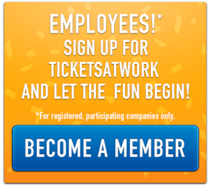Employees!* Sign up for TicketsatWork and let the fun begin! Save on tickets, hotels and more. *For registered, participating companies only. Become a Member